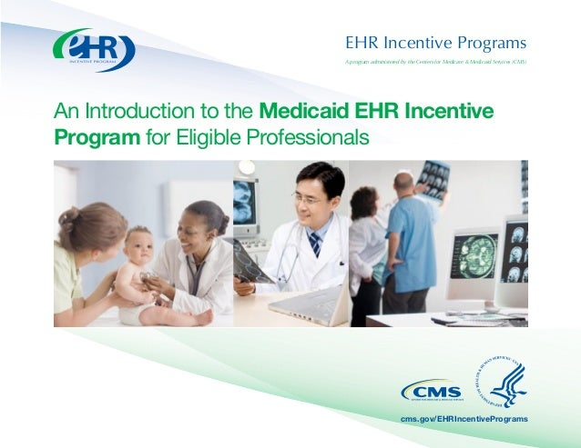 EHR Incentive Programs A program administered by the Centers for Medicare & Medicaid Services (CMS) An Introduction to the...
