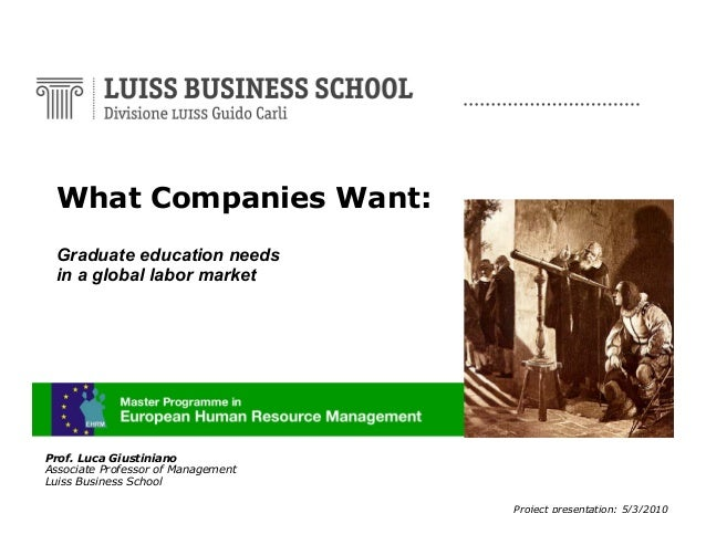 What Companies Want: Graduate education needs in a global labor market  Prof. Luca Giustiniano Associate Professor of Mana...
