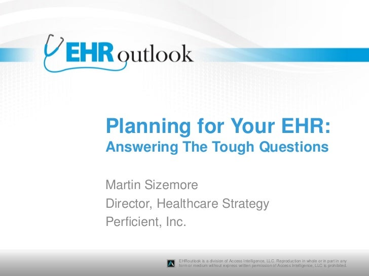 Planning for Your EHR:Answering The Tough QuestionsMartin SizemoreDirector, Healthcare StrategyPerficient, Inc.           ...