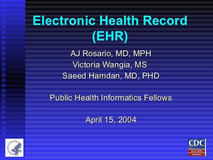 Electronic Health Record (EHR) AJ Rosario, MD, MPH Victoria Wangia, MS  Saeed Hamdan, MD, PHD Public Health Informatics Fe...