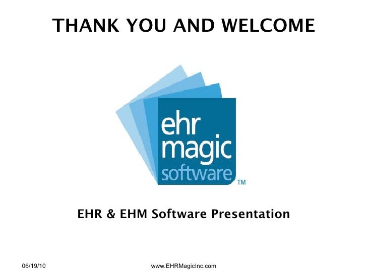 THANK YOU AND WELCOME                 EHR & EHM Software Presentation    06/19/10              www.EHRMagicInc.com
