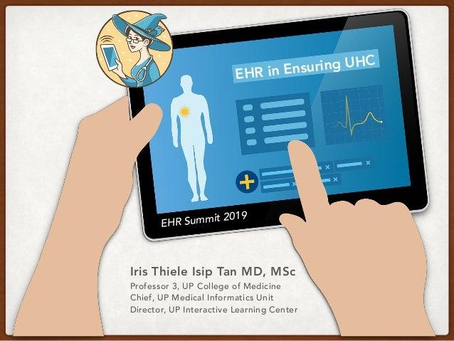 EHR in Ensuring UHC EHR Summit 2019 Iris Thiele Isip Tan MD, MSc Professor 3, UP College of Medicine Chief, UP Medical Inf...
