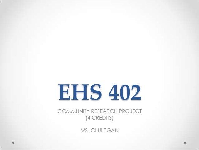 EHS 402 COMMUNITY RESEARCH PROJECT (4 CREDITS) MS. OLULEGAN