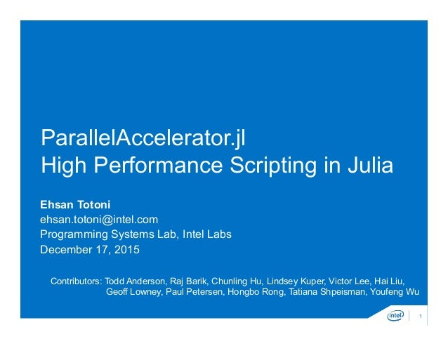 ParallelAccelerator.jl High Performance Scripting in Julia Ehsan Totoni ehsan.totoni@intel.com Programming Systems Lab, In...