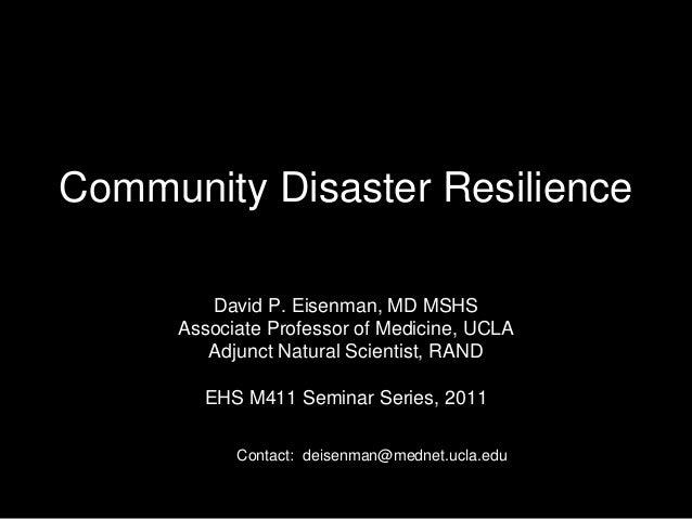 Community Disaster Resilience David P. Eisenman, MD MSHS Associate Professor of Medicine, UCLA Adjunct Natural Scientist, ...