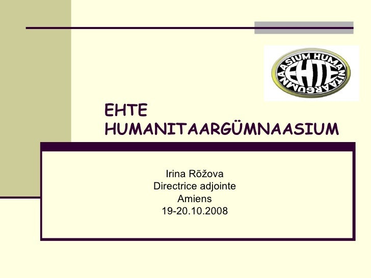 EHTE HUMANITAARGÜMNAASIUM Irina Rõžova Directrice adjointe Amiens 19-20.10.2008