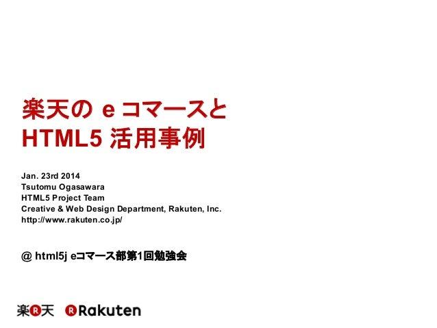 楽天の e コマースと HTML5 活用事例	 Jan. 23rd 2014 Tsutomu Ogasawara HTML5 Project Team Creative & Web Design Department, Rakuten, Inc...