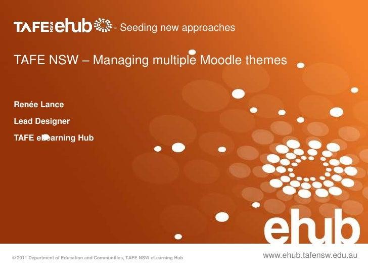 - Seeding new approachesTAFE NSW – Managing multiple Moodle themesRenée LanceLead DesignerTAFE eLearning Hub© 2011 Departm...