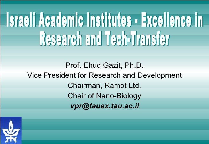 Prof. Ehud Gazit, Ph.D. Vice President for Research and Development Chairman, Ramot Ltd. Chair of Nano-Biology [email_addr...