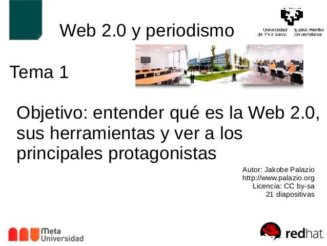 Web 2.0 y periodismo  Tema 1  Objetivo: entender qué es la Web 2.0,  sus herramientas y ver a los  principales protagonist...