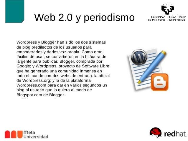Web 2.0 y periodismo  Wordpress y Blogger han sido los dos sistemas  de blog predilectos de los usuarios para  empoderarle...
