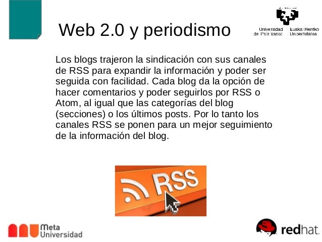 Web 2.0 y periodismo  Los blogs trajeron la sindicación con sus canales  de RSS para expandir la información y poder ser  ...