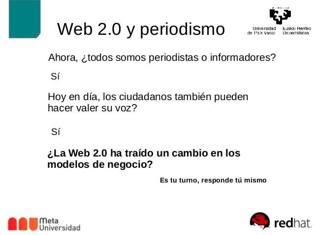Web 2.0 y periodismo  Ahora, ¿todos somos periodistas o informadores?  Sí  Hoy en día, los ciudadanos también pueden  hace...