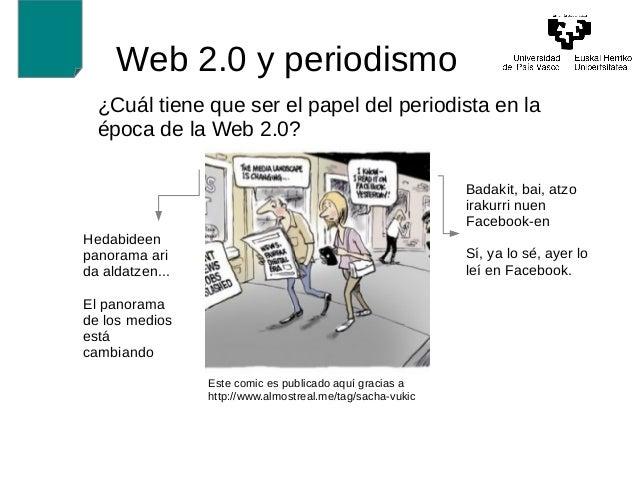 Web 2.0 y periodismo  ¿Cuál tiene que ser el papel del periodista en la  época de la Web 2.0?  Badakit, bai, atzo  irakurr...