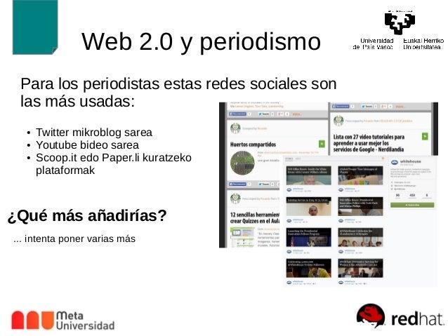 Web 2.0 y periodismo  Para los periodistas estas redes sociales son  las más usadas:  ● Twitter mikroblog sarea  ● Youtube...