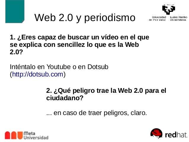 Web 2.0 y periodismo  1. ¿Ere s capaz de buscar un vídeo en el que  se explica con sencillez lo que es la Web  2.0?  Intén...