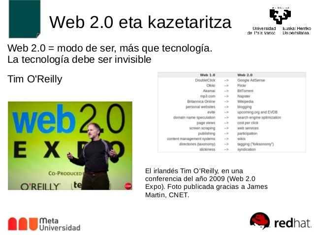 Web 2.0 eta kazetaritza  Web 2.0 = modo de ser, más que tecnología.  La tecnología debe ser invisible  Tim O'Reilly  El ir...