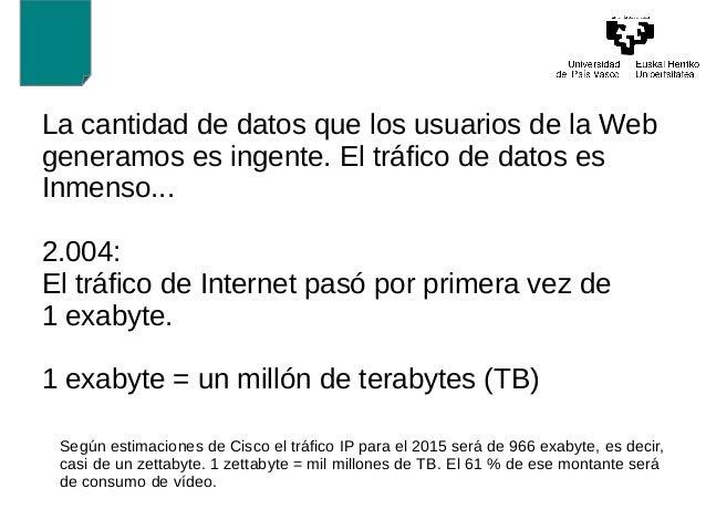 La cantidad de datos que los usuarios de la Web  generamos es ingente. El tráfico de datos es  Inmenso...  2.004:  El tráf...