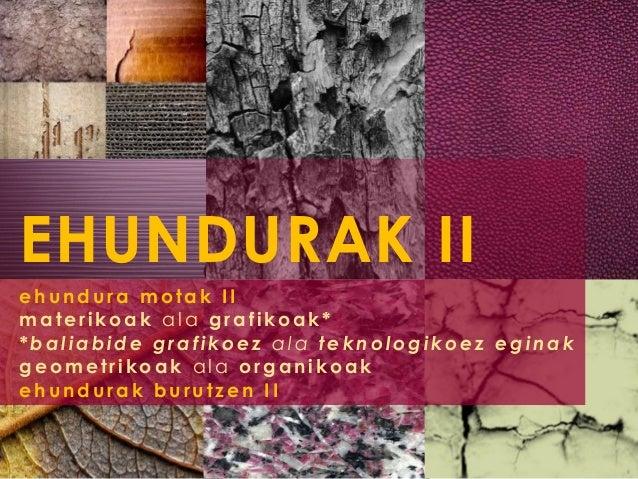 EHUNDURAK II ehundura motak II materikoak ala grafikoak* *baliabide grafikoez ala teknologikoez eginak geometrikoak ala or...
