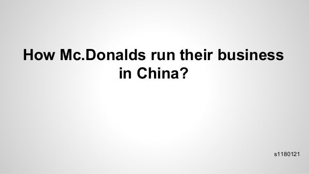 How Mc.Donalds run their business in China? s1180121