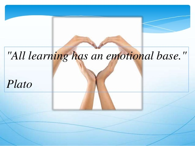 """""""All learning has an emotional base."""" Plato"""