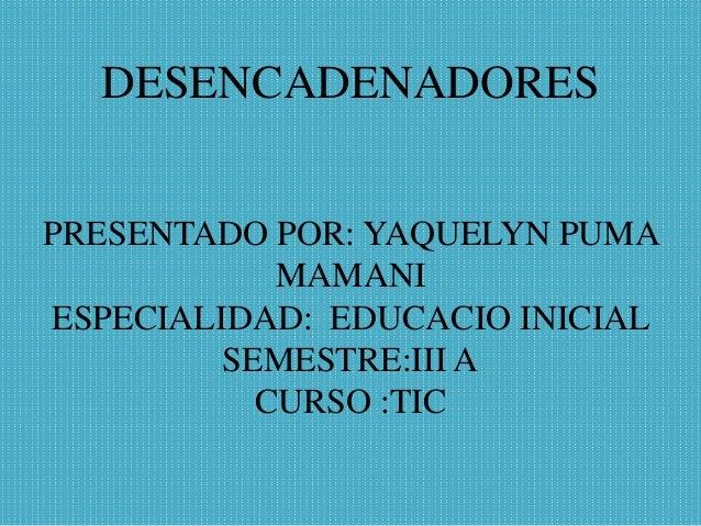 DESENCADENADORES PRESENTADO POR: YAQUELYN PUMA MAMANI ESPECIALIDAD: EDUCACIO INICIAL SEMESTRE:III A CURSO :TIC
