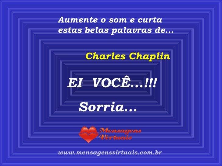 Aumente o som e curta estas belas palavras de... www.mensagensvirtuais.com.br Charles Chaplin EI  VOCÊ...!!! Sorria...