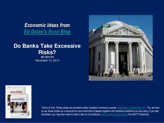 Economic Ideas from Ed Dolan's Econ Blog Do Banks Take Excessive Risks? EI 131114 November 12, 2013  Terms of Use: These s...