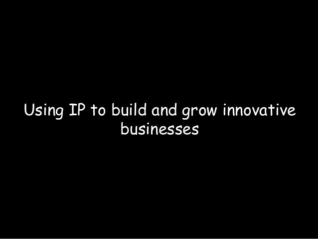 Using IP to build and grow innovativebusinesses