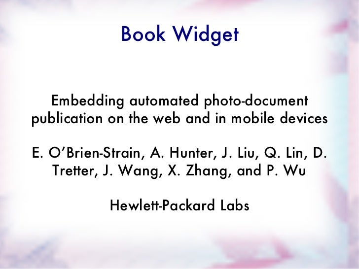Book Widget Embedding automated photo-document publication on the web and in mobile devices E. O'Brien-Strain, A. Hunter, ...