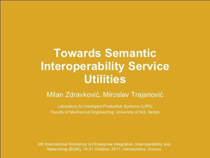 Towards Semantic Interoperability Service Utilities Milan Zdravkovi ć , Miroslav Trajanovi ć Laboratory for Intelligent Pr...
