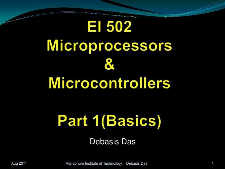 EI 502Microprocessors  & MicrocontrollersPart 1(Basics)<br />Debasis Das<br />1<br />Mallabhum Institute of Technology    ...
