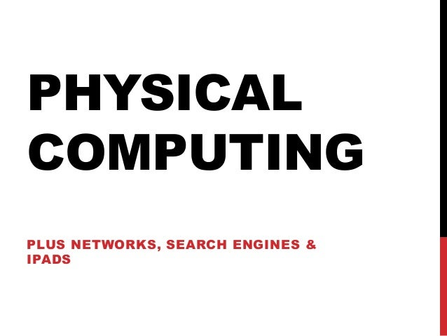 PHYSICAL COMPUTING PLUS NETWORKS, SEARCH ENGINES & IPADS