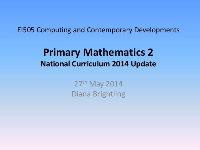 EI505 Computing and Contemporary Developments Primary Mathematics 2 National Curriculum 2014 Update 27th May 2014 Diana Br...