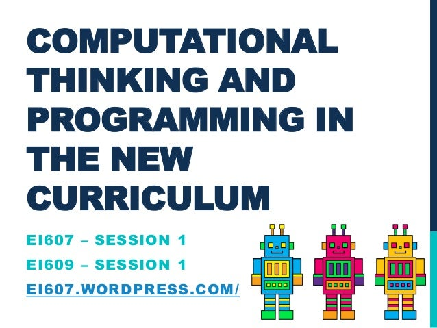 COMPUTATIONAL THINKING AND PROGRAMMING IN THE NEW CURRICULUM EI607 – SESSION 1  EI609 – SESSION 1 EI607.WORDPRESS.COM/