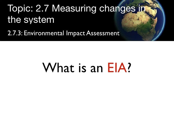 Topic: 2.7 Measuring changes in the system 2.7.3: Environmental Impact Assessment                What is an EIA?
