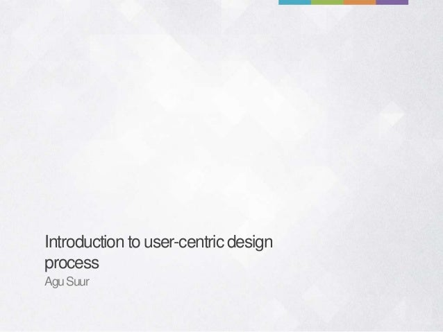 Introduction to user-centric design process AguSuur
