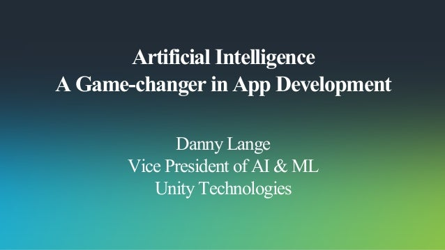 Artificial Intelligence A Game-changer in App Development Danny Lange Vice President of AI & ML Unity Technologies
