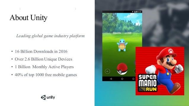 About Unity Leading global game industry platform • 16 Billion Downloads in 2016 • Over 2.6 Billion Unique Devices • 1 Bil...