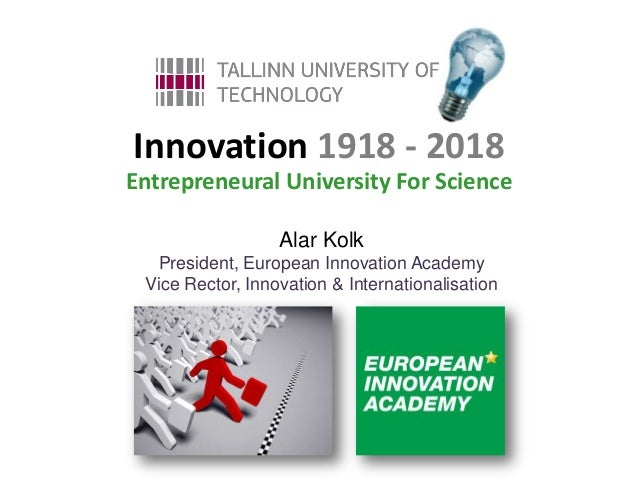 Innovation 1918 - 2018Entrepreneural University For Science                  Alar Kolk  President, European Innovation Aca...