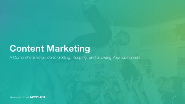 Content Marketing A Comprehensive Guide to Getting, Keeping, and Growing Your Customers Created with love at