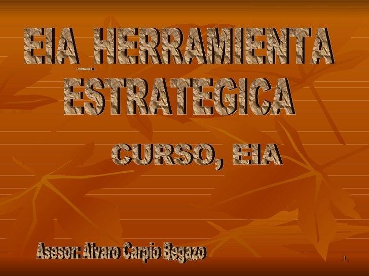 EIA_HERRAMIENTA  ESTRATEGICA CURSO, EIA Asesor: Alvaro Carpio Begazo