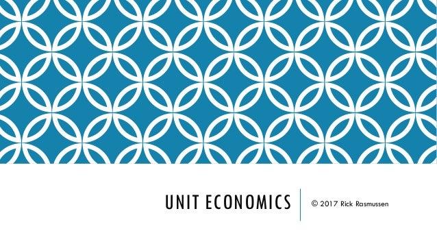 UNIT ECONOMICS © 2017 Rick Rasmussen