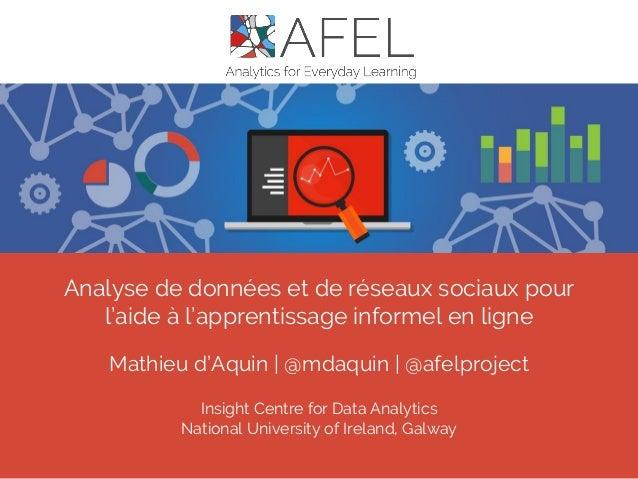 Analyse de données et de réseaux sociaux pour l'aide à l'apprentissage informel en ligne Mathieu d'Aquin | @mdaquin | @afe...