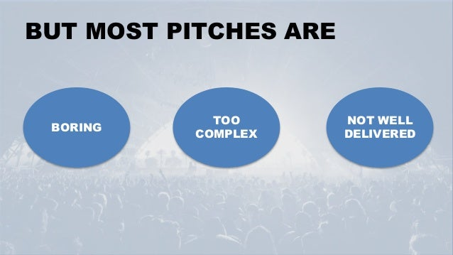 BUT MOST PITCHES ARE BORING TOO COMPLEX NOT WELL DELIVERED