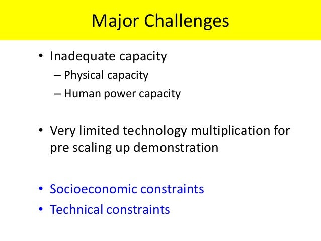Major Challenges• Inadequate capacity  – Physical capacity  – Human power capacity• Very limited technology multiplication...