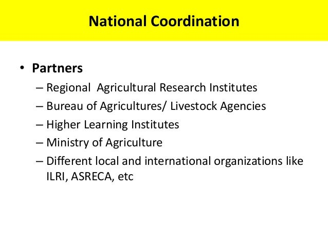 National Coordination• Partners  – Regional Agricultural Research Institutes  – Bureau of Agricultures/ Livestock Agencies...