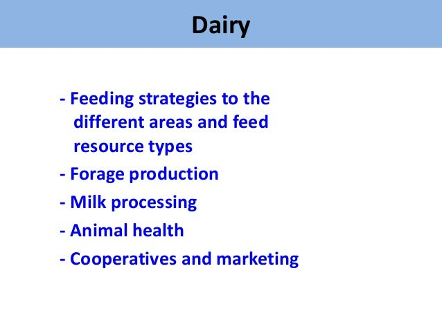 Dairy- Feeding strategies to the  different areas and feed  resource types- Forage production- Milk processing- Animal hea...