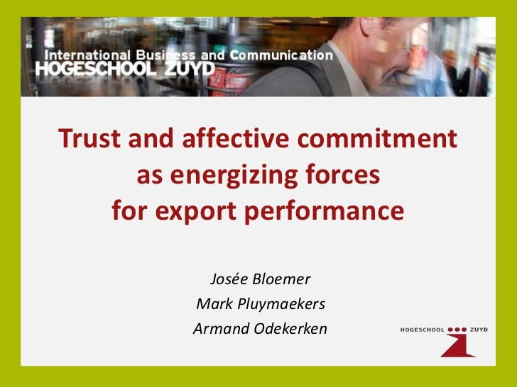 Trust and affective commitment       as energizing forces    for export performance            Josée Bloemer          Mark...