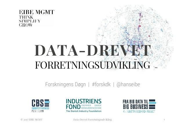 DATA-DREVET FORRETNINGSUDVIKLING Forskningens Døgn   #forskdk   @hanseibe  © 2017 EIBE MGMT  Data-Drevet Forretningsudvikl...